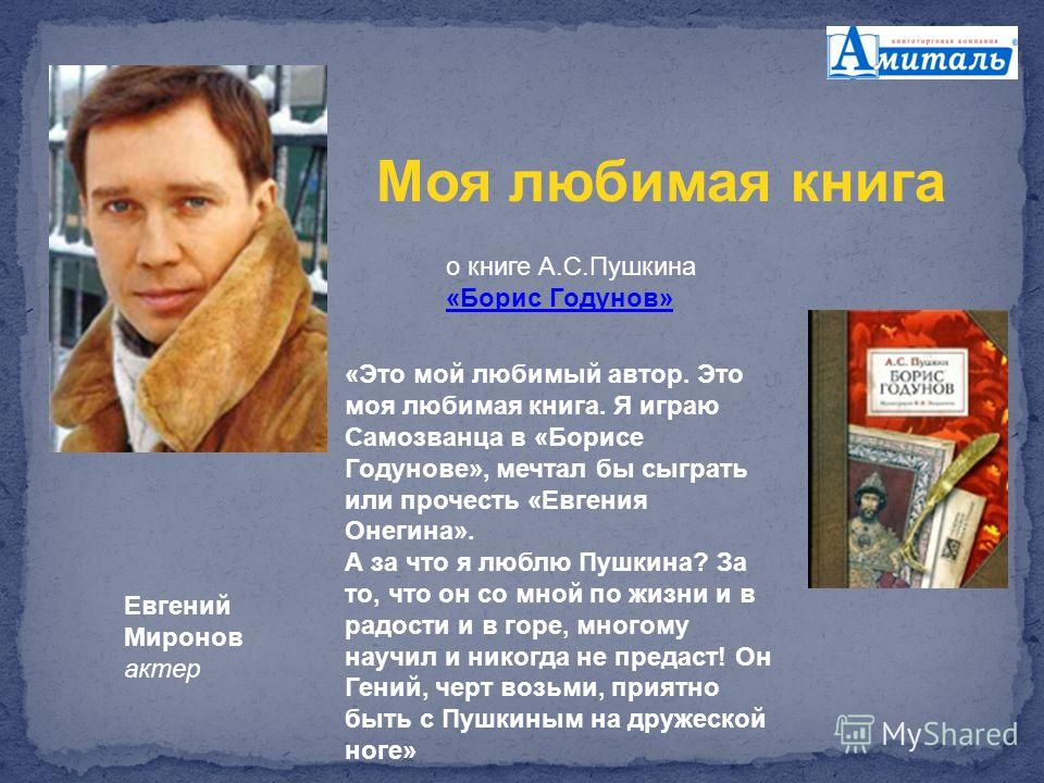Евгений Миронов актер о книге А.С.Пушкина «Борис Годунов» «Борис Годунов» «Это мой любимый автор. Это моя любимая книга. Я играю Самозванца в «Борисе Годунове», мечтал бы сыграть или прочесть «Евгения Онегина». А за что я люблю Пушкина? За то, что он