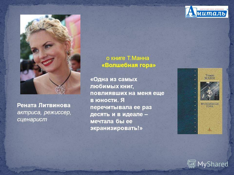 Рената Литвинова актриса, режиссер, сценарист о книге Т.Манна «Волшебная гора» «Одна из самых любимых книг, повлиявших на меня еще в юности. Я перечитывала ее раз десять и в идеале – мечтала бы ее экранизировать!»