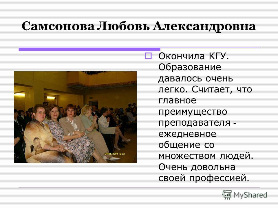 Самсонова Любовь Александровна Окончила КГУ. Образование давалось очень легко. Считает, что главное преимущество преподавателя - ежедневное общение со множеством людей. Очень довольна своей профессией.