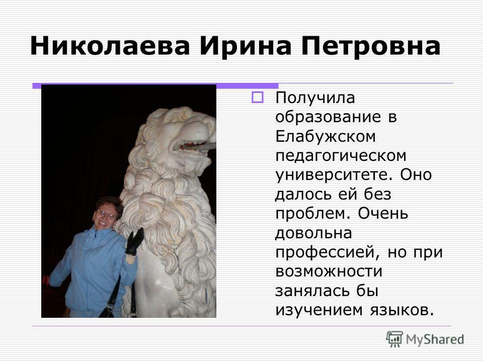 Николаева Ирина Петровна Получила образование в Елабужском педагогическом университете. Оно далось ей без проблем. Очень довольна профессией, но при возможности занялась бы изучением языков.