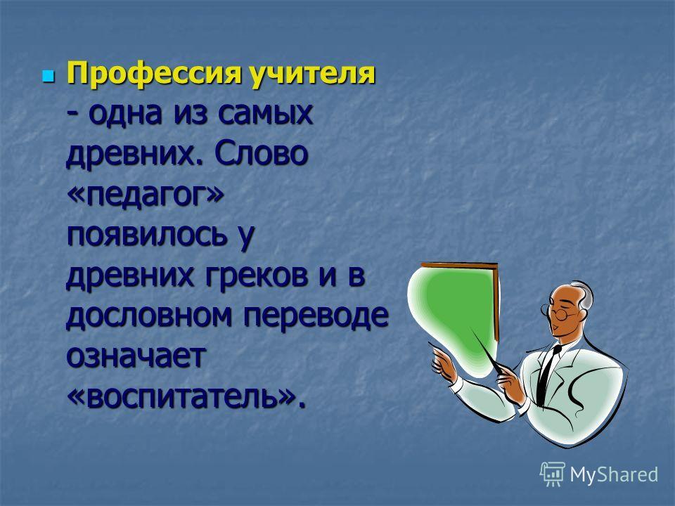 Профессия учителя - одна из самых древних. Слово «педагог» появилось у древних греков и в дословном переводе означает «воспитатель».