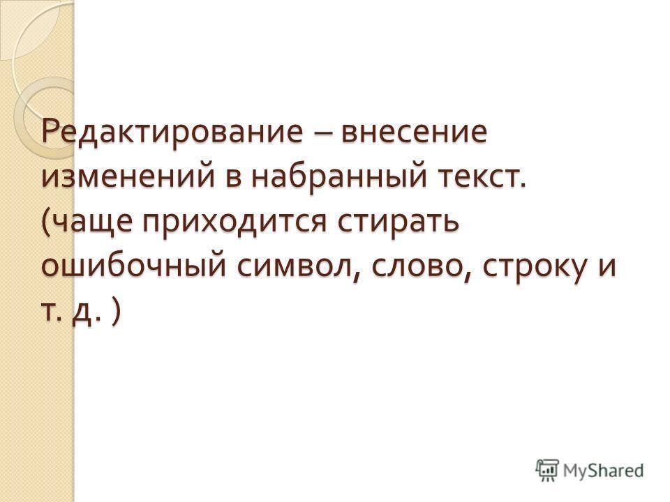 Редактирование – внесение изменений в набранный текст. ( чаще приходится стирать ошибочный символ, слово, строку и т. д. )