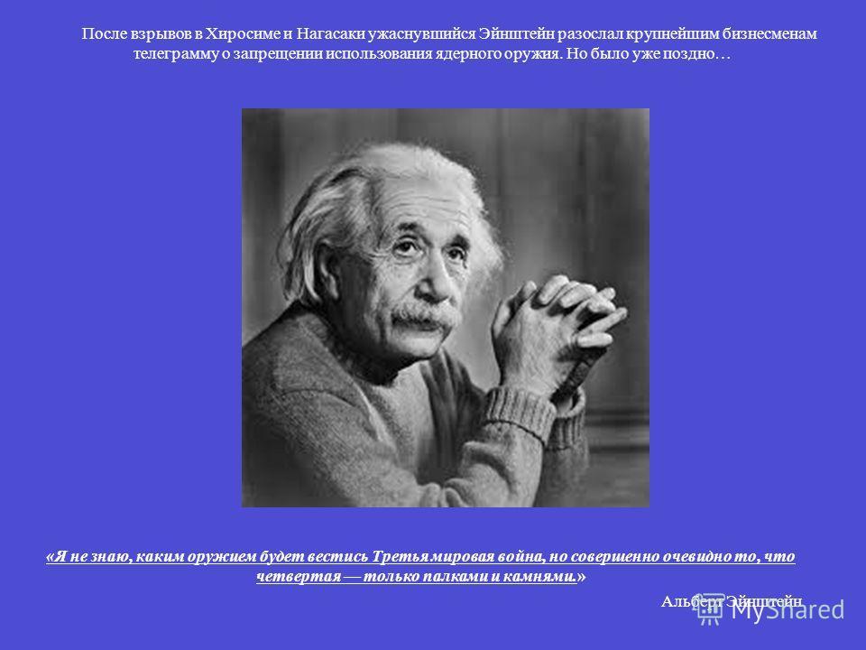 «Я не знаю, каким оружием будет вестись Третья мировая война, но совершенно очевидно то, что четвертая только палками и камнями.» Альберт Эйнштейн После взрывов в Хиросиме и Нагасаки ужаснувшийся Эйнштейн разослал крупнейшим бизнесменам телеграмму о