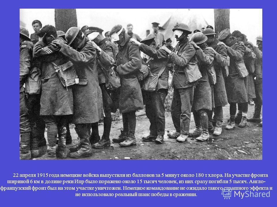 22 апреля 1915 года немецкие войска выпустили из баллонов за 5 минут около 180 т хлора. На участке фронта шириной 6 км в долине реки Ипр было поражено около 15 тысяч человек, из них сразу погибли 5 тысяч. Англо- французский фронт был на этом участке