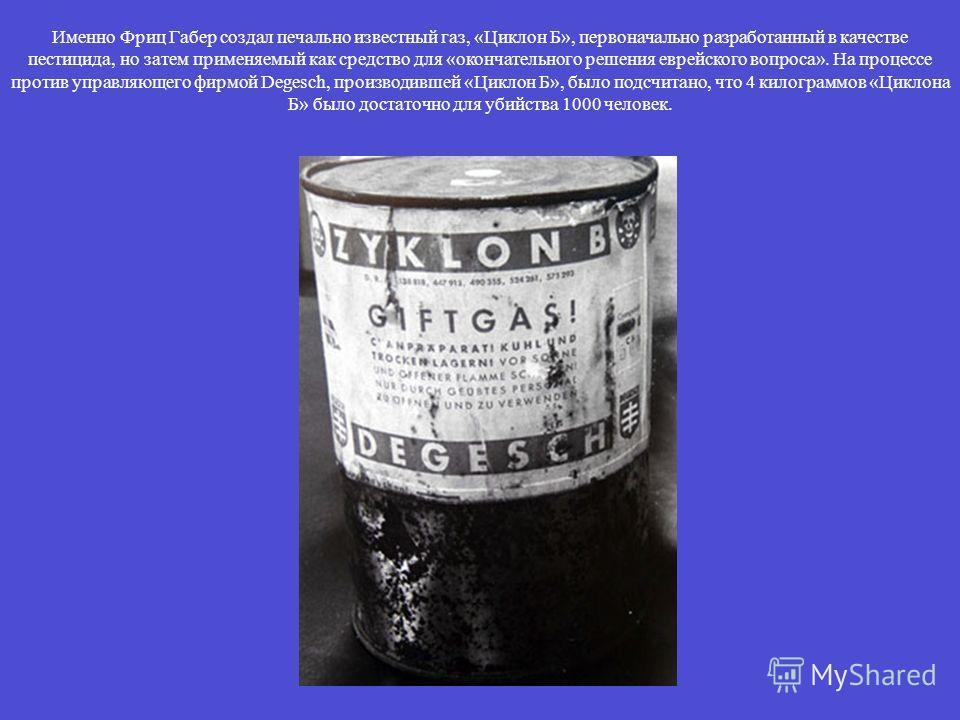 Именно Фриц Габер создал печально известный газ, «Циклон Б», первоначально разработанный в качестве пестицида, но затем применяемый как средство для «окончательного решения еврейского вопроса». На процессе против управляющего фирмой Degesch, производ