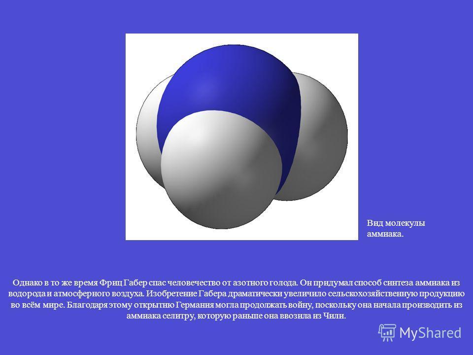 Вид молекулы аммиака. Однако в то же время Фриц Габер спас человечество от азотного голода. Он придумал способ синтеза аммиака из водорода и атмосферного воздуха. Изобретение Габера драматически увеличило сельскохозяйственную продукцию во всём мире.