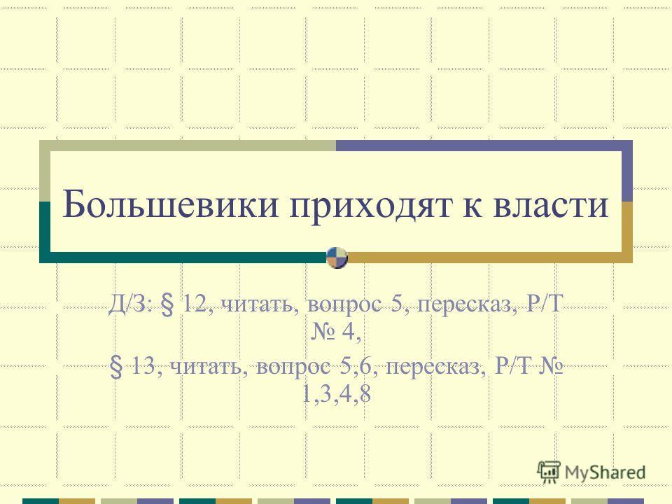 Большевики приходят к власти Д/З: § 12, читать, вопрос 5, пересказ, Р/Т 4, § 13, читать, вопрос 5,6, пересказ, Р/Т 1,3,4,8