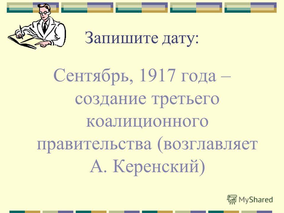 Запишите дату: Сентябрь, 1917 года – создание третьего коалиционного правительства (возглавляет А. Керенский)
