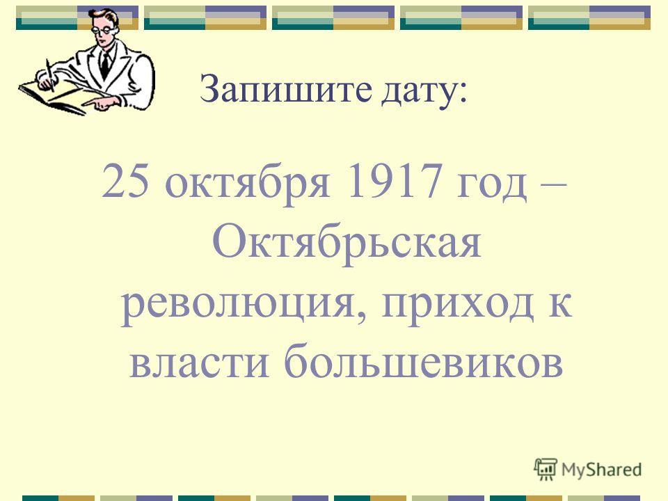Запишите дату: 25 октября 1917 год – Октябрьская революция, приход к власти большевиков