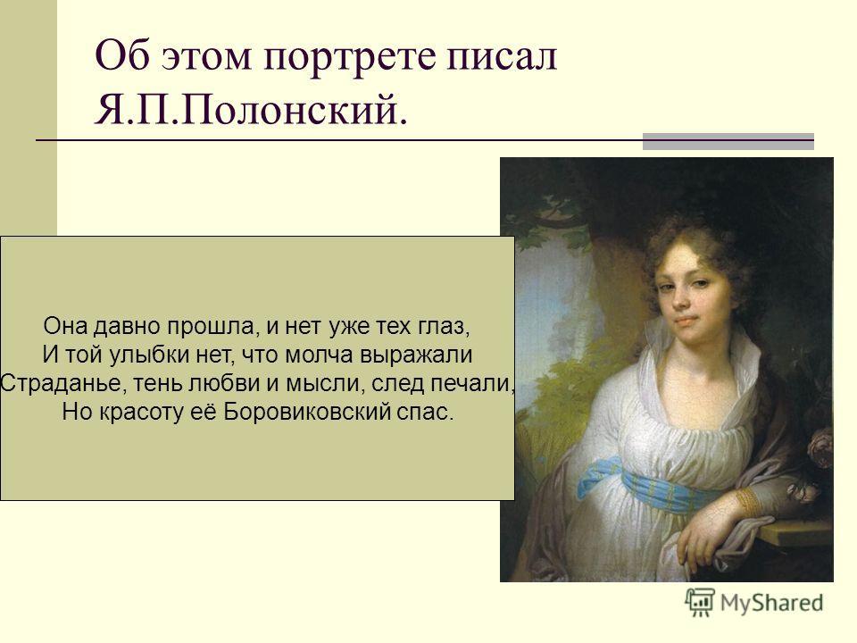 Об этом портрете писал Я.П.Полонский. Она давно прошла, и нет уже тех глаз, И той улыбки нет, что молча выражали Страданье, тень любви и мысли, след печали, Но красоту её Боровиковский спас.