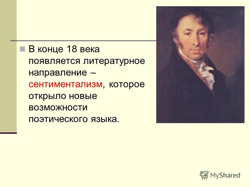 В конце 18 века появляется литературное направление – сентиментализм, которое открыло новые возможности поэтического языка.