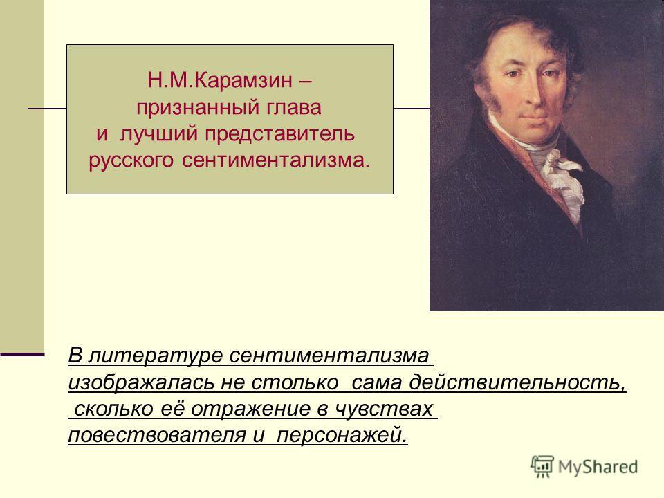 Н.М.Карамзин – признанный глава и лучший представитель русского сентиментализма. В литературе сентиментализма изображалась не столько сама действительность, сколько её отражение в чувствах повествователя и персонажей.