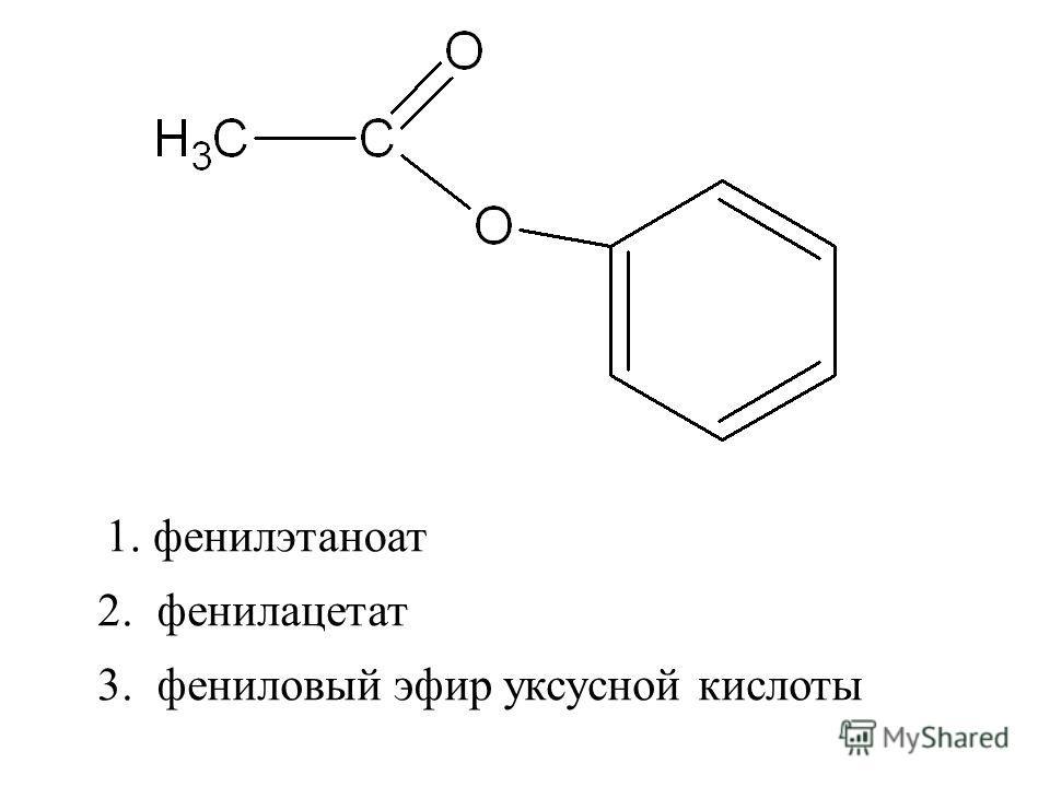 2. фенилацетат 3. фениловый эфир уксусной кислоты 1. фенилэтаноат