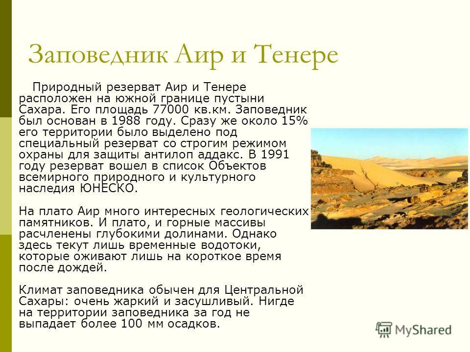 Заповедник Аир и Тенере Природный резерват Аир и Тенере расположен на южной границе пустыни Сахара. Его площадь 77000 кв.км. Заповедник был основан в 1988 году. Сразу же около 15% его территории было выделено под специальный резерват со строгим режим