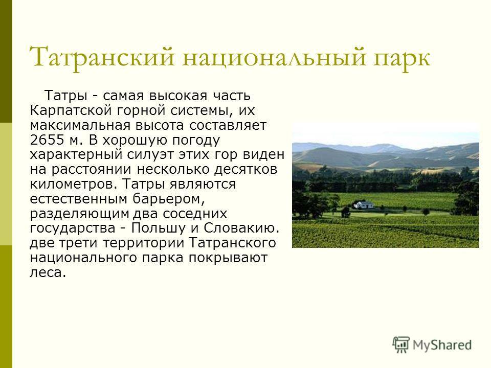 Татранский национальный парк Татры - самая высокая часть Карпатской горной системы, их максимальная высота составляет 2655 м. В хорошую погоду характерный силуэт этих гор виден на расстоянии несколько десятков километров. Татры являются естественным