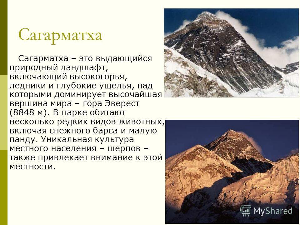 Сагарматха Сагарматха – это выдающийся природный ландшафт, включающий высокогорья, ледники и глубокие ущелья, над которыми доминирует высочайшая вершина мира – гора Эверест (8848 м). В парке обитают несколько редких видов животных, включая снежного б