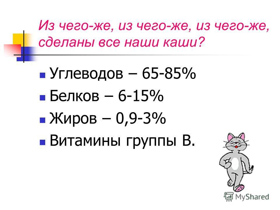 Из чего-же, из чего-же, из чего-же, сделаны все наши каши? Углеводов – 65-85% Белков – 6-15% Жиров – 0,9-3% Витамины группы В.