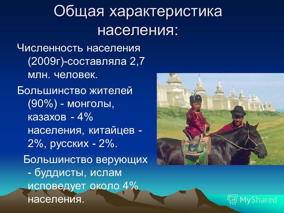 Общая характеристика населения: Численность населения (2009г)-составляла 2,7 млн. человек. Большинство жителей (90%) - монголы, казахов - 4% населения, китайцев - 2%, русских - 2%. Большинство верующих - буддисты, ислам исповедует около 4% населения.