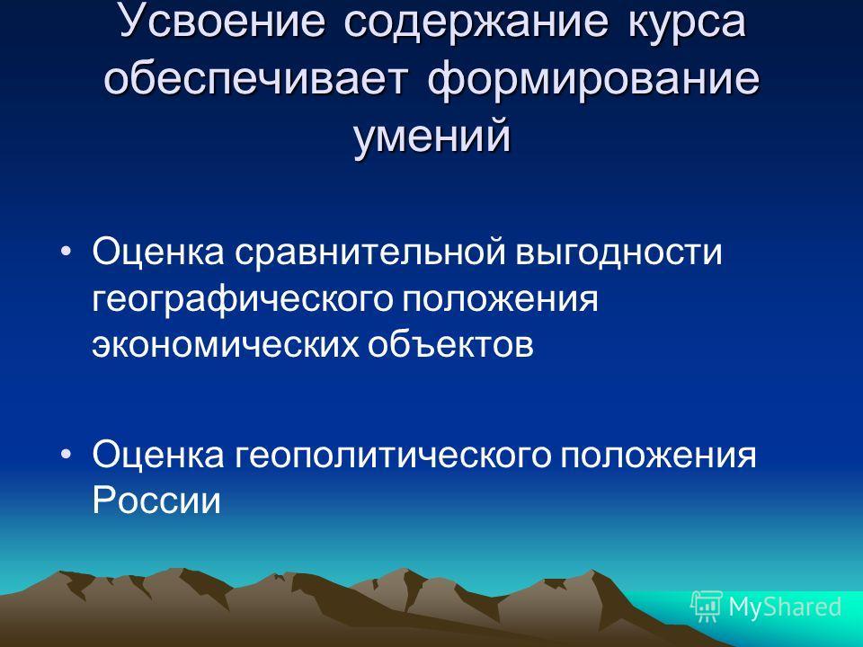 Усвоение содержание курса обеспечивает формирование умений Оценка сравнительной выгодности географического положения экономических объектов Оценка геополитического положения России