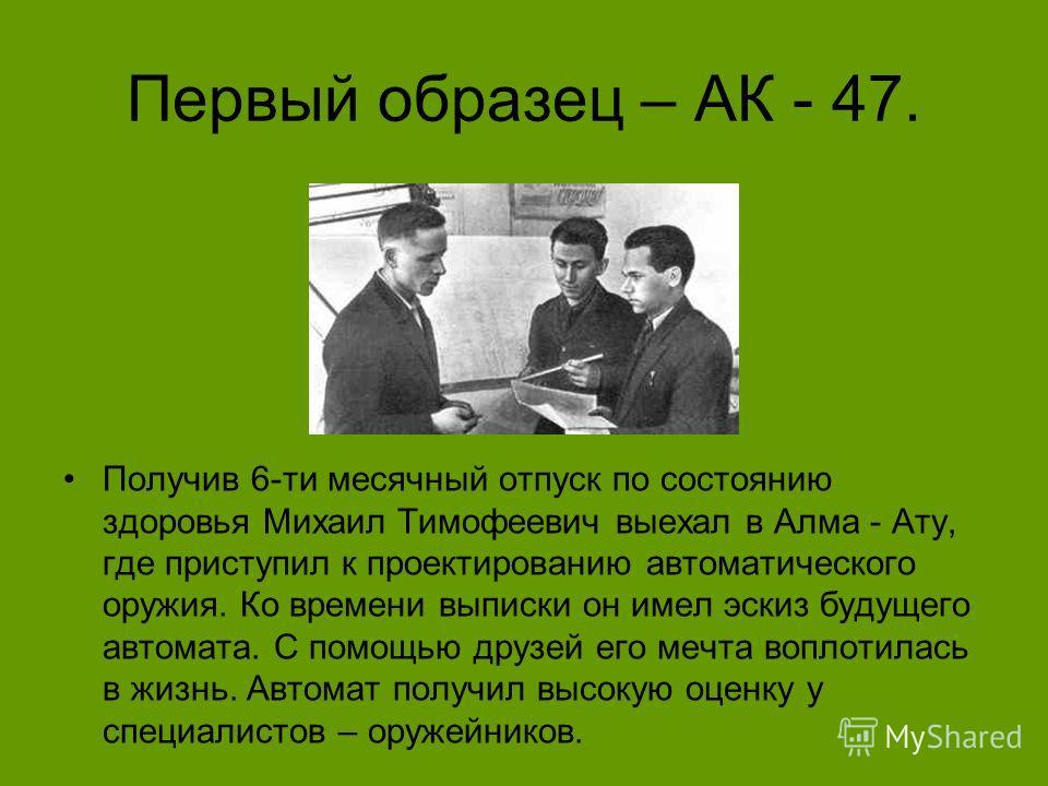 Первый образец – АК - 47. Получив 6-ти месячный отпуск по состоянию здоровья Михаил Тимофеевич выехал в Алма - Ату, где приступил к проектированию автоматического оружия. Ко времени выписки он имел эскиз будущего автомата. С помощью друзей его мечта