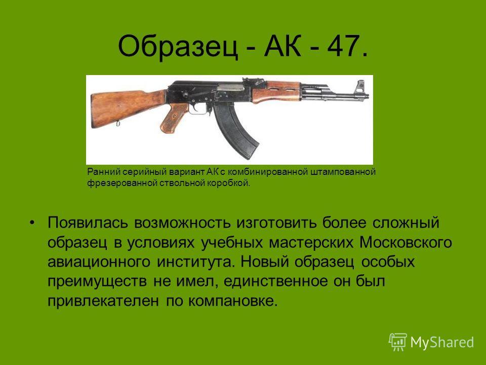 Образец - АК - 47. Появилась возможность изготовить более сложный образец в условиях учебных мастерских Московского авиационного института. Новый образец особых преимуществ не имел, единственное он был привлекателен по компановке. Ранний серийный вар