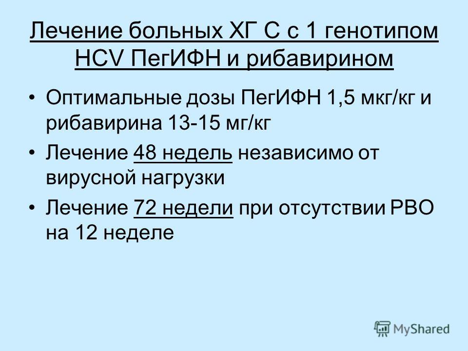 Лечение больных ХГ С с 1 генотипом HCV ПегИФН и рибавирином Оптимальные дозы ПегИФН 1,5 мкг/кг и рибавирина 13-15 мг/кг Лечение 48 недель независимо от вирусной нагрузки Лечение 72 недели при отсутствии РВО на 12 неделе