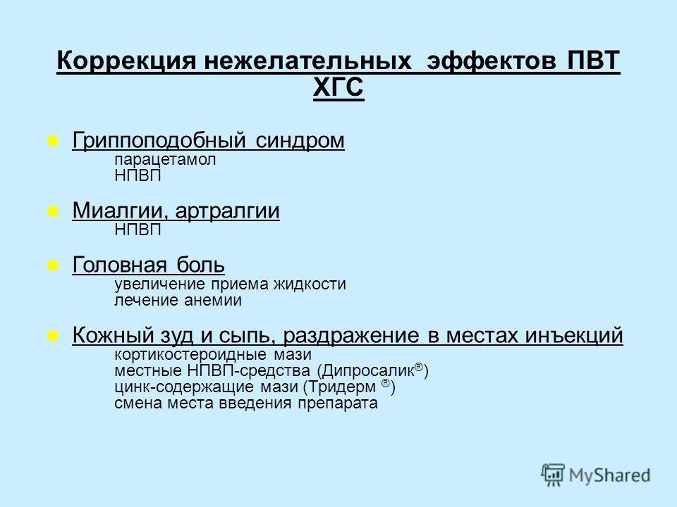 Коррекция нежелательных эффектов ПВТ ХГС Гриппоподобный синдром парацетамол НПВП Миалгии, артралгии НПВП Головная боль увеличение приема жидкости лечение анемии Кожный зуд и сыпь, раздражение в местах инъекций кортикостероидные мази местные НПВП-сред