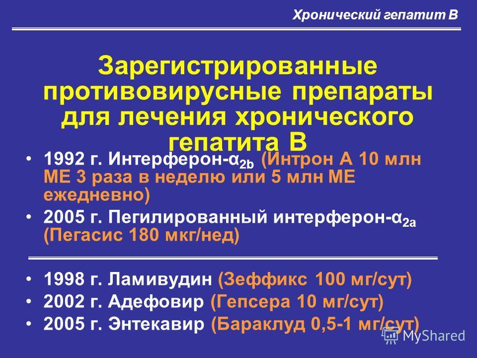 Зарегистрированные противовирусные препараты для лечения хронического гепатита В 1992 г. Интерферон-α 2b (Интрон А 10 млн МЕ 3 раза в неделю или 5 млн МЕ ежедневно) 2005 г. Пегилированный интерферон-α 2а (Пегасис 180 мкг/нед) 1998 г. Ламивудин (Зеффи