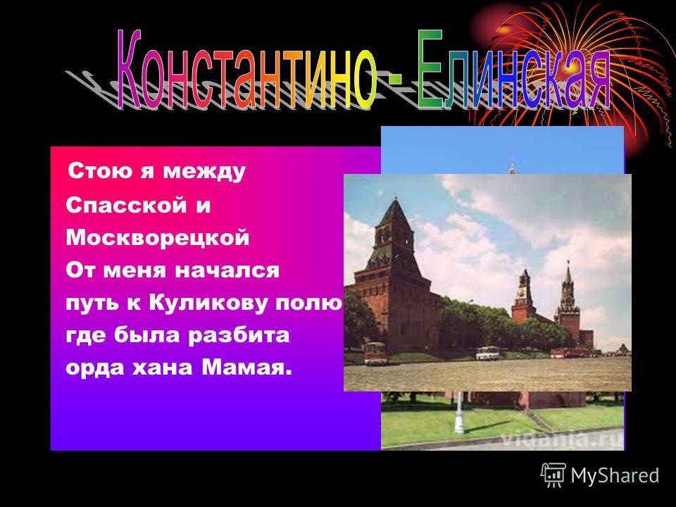 Стою я между Спасской и Москворецкой От меня начался путь к Куликову полю, где была разбита орда хана Мамая.