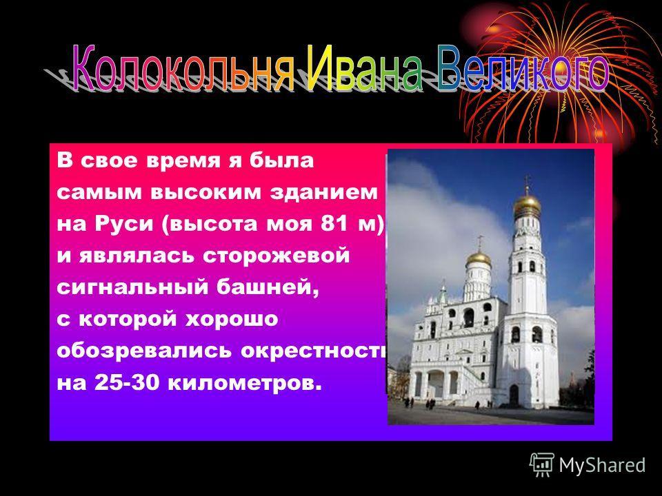 В свое время я была самым высоким зданием на Руси (высота моя 81 м) и являлась сторожевой сигнальный башней, с которой хорошо обозревались окрестности на 25-30 километров.