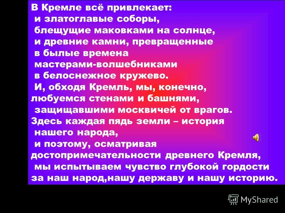 В Кремле всё привлекает: и златоглавые соборы, блещущие маковками на солнце, и древние камни, превращенные в былые времена мастерами-волшебниками в белоснежное кружево. И, обходя Кремль, мы, конечно, любуемся стенами и башнями, защищавшими москвичей