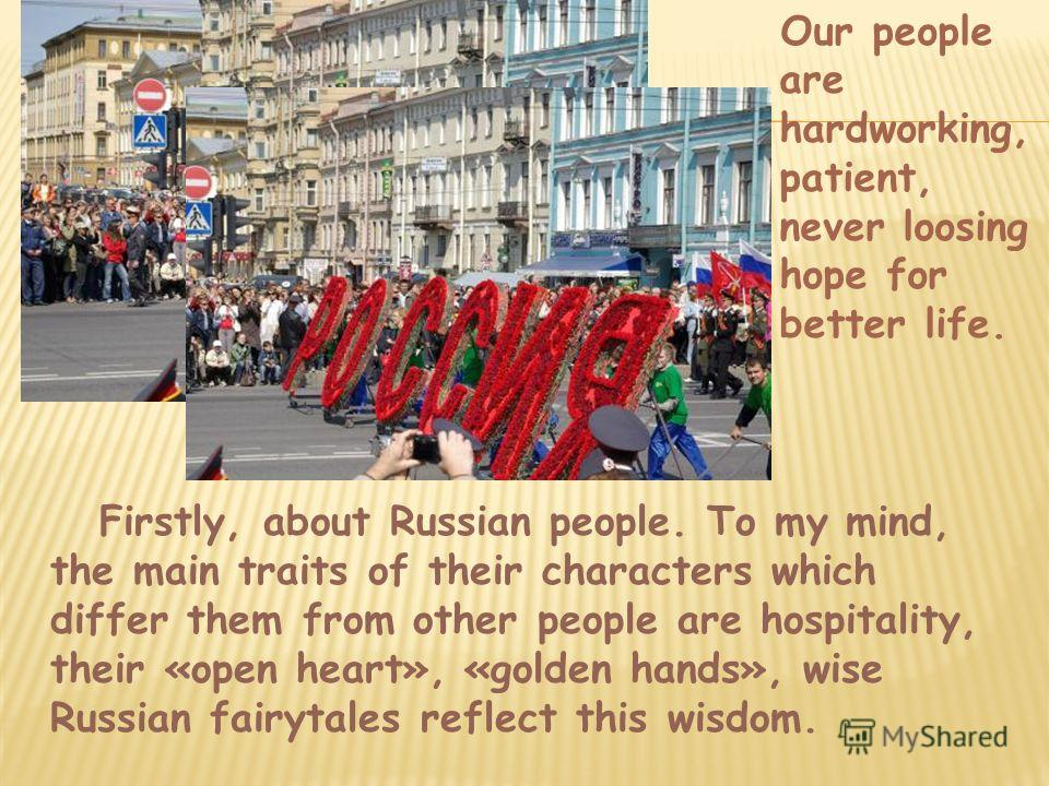 Firstly, about Russian people. To my mind, the main traits of their characters which differ them from other people are hospitality, their «open heart», «golden hands», wise Russian fairytales reflect this wisdom. Our people are hardworking, patient,