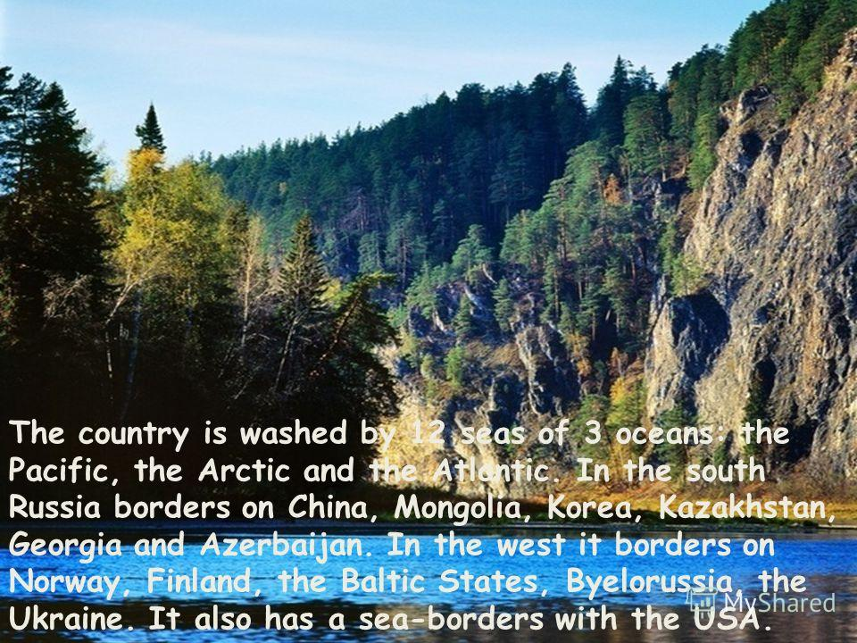 The country is washed by 12 seas of 3 oceans: the Pacific, the Arctic and the Atlantic. In the south Russia borders on China, Mongolia, Korea, Kazakhstan, Georgia and Azerbaijan. In the west it borders on Norway, Finland, the Baltic States, Byeloruss