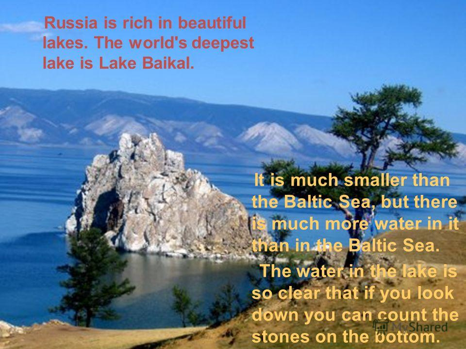 Russia is rich in beautiful lakes. The world's deepest lake is Lake Baikal. It is much smaller than the Baltic Sea, but there is much more water in it than in the Baltic Sea. The water in the lake is so clear that if you look down you can count the s