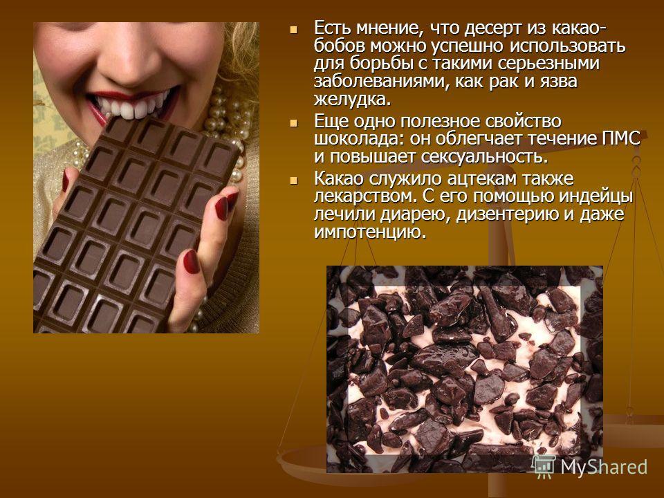 Есть мнение, что десерт из какао- бобов можно успешно использовать для борьбы с такими серьезными заболеваниями, как рак и язва желудка. Есть мнение, что десерт из какао- бобов можно успешно использовать для борьбы с такими серьезными заболеваниями,