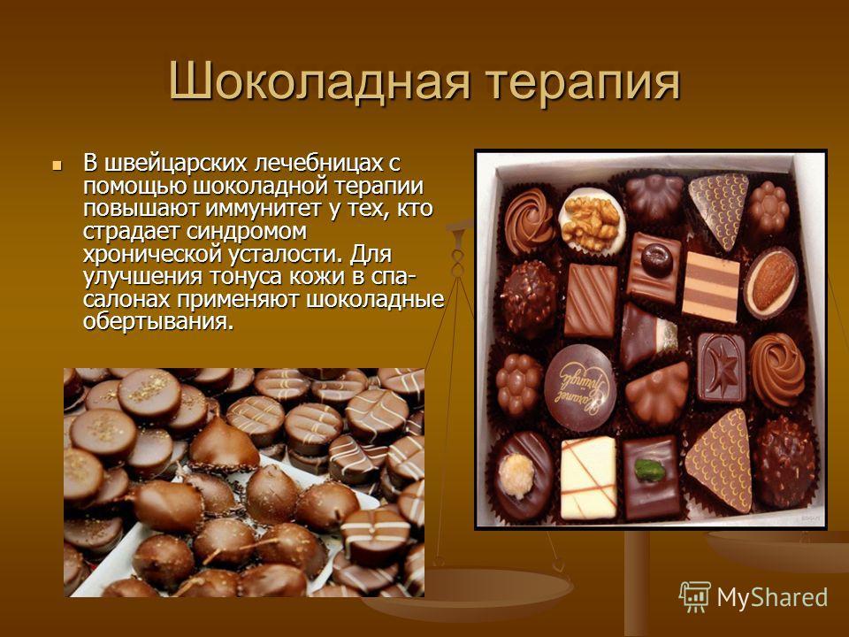 Шоколадная терапия В швейцарских лечебницах с помощью шоколадной терапии повышают иммунитет у тех, кто страдает синдромом хронической усталости. Для улучшения тонуса кожи в спа- салонах применяют шоколадные обертывания. В швейцарских лечебницах с пом