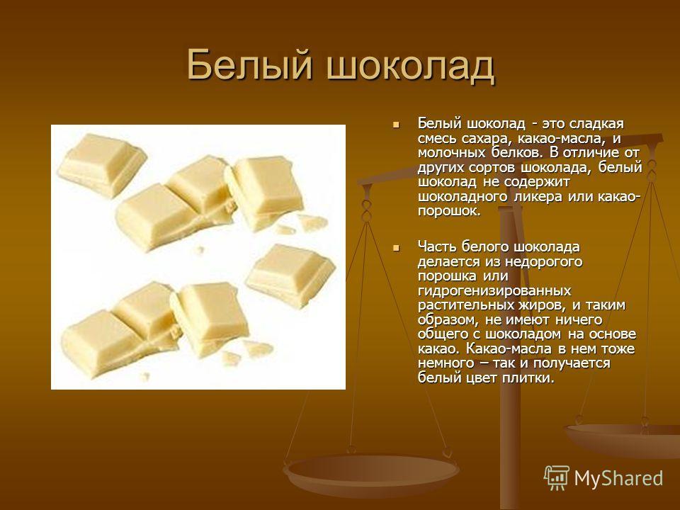 Белый шоколад Белый шоколад - это сладкая смесь сахара, какао-масла, и молочных белков. В отличие от других сортов шоколада, белый шоколад не содержит шоколадного ликера или какао- порошок. Белый шоколад - это сладкая смесь сахара, какао-масла, и мол