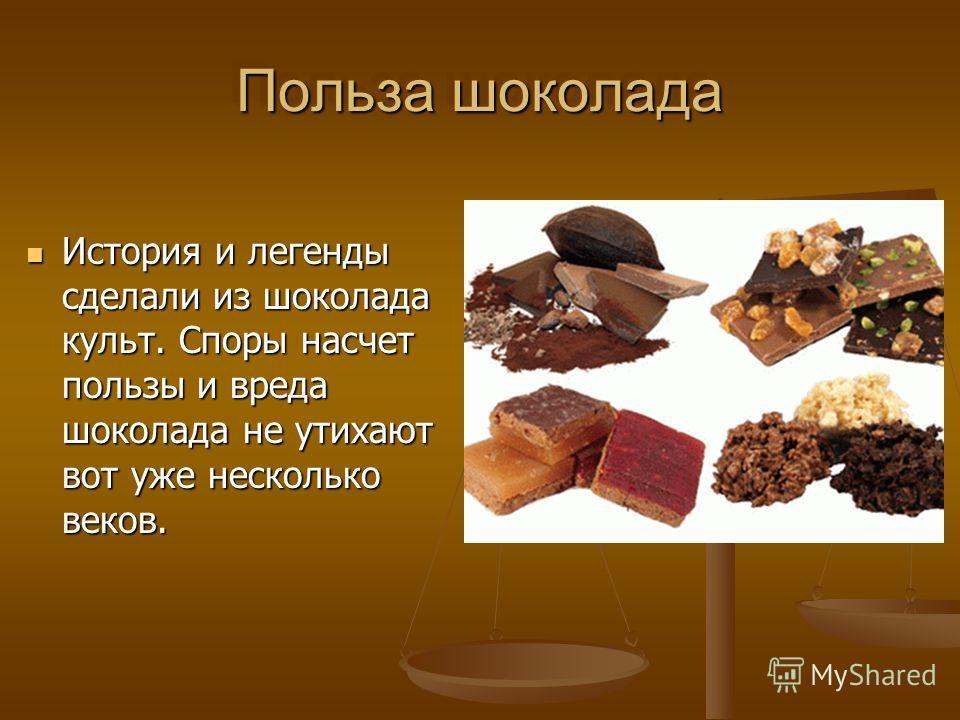 Польза шоколада История и легенды сделали из шоколада культ. Споры насчет пользы и вреда шоколада не утихают вот уже несколько веков. История и легенды сделали из шоколада культ. Споры насчет пользы и вреда шоколада не утихают вот уже несколько веков