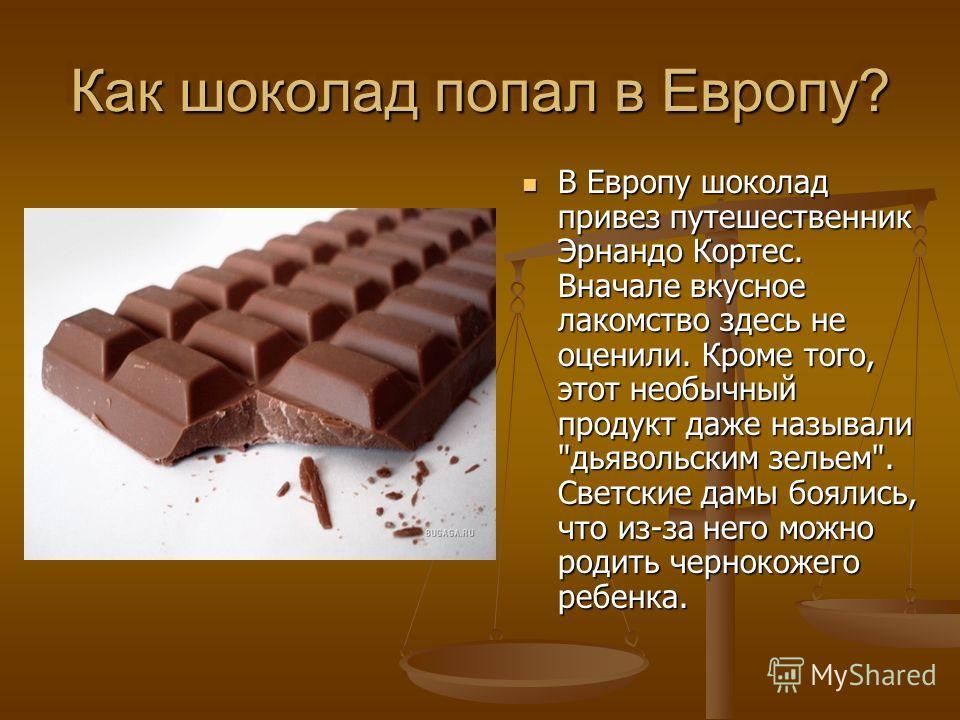 Как шоколад попал в Европу? В Европу шоколад привез путешественник Эрнандо Кортес. Вначале вкусное лакомство здесь не оценили. Кроме того, этот необычный продукт даже называли
