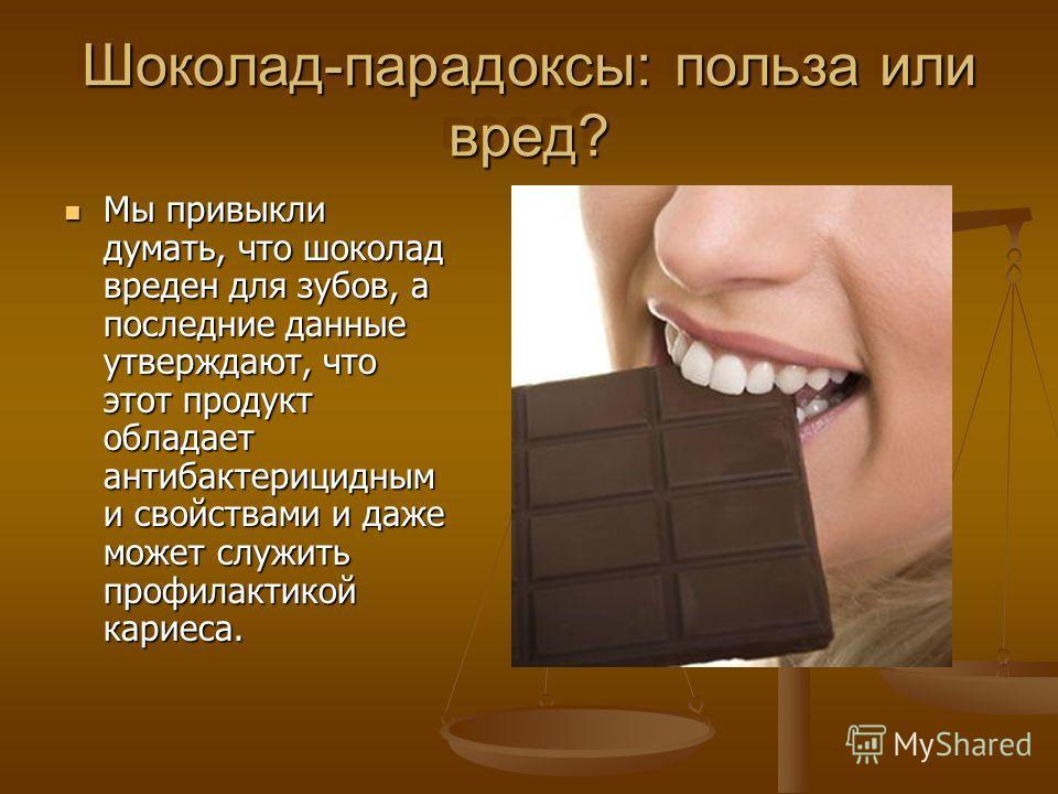Шоколад-парадоксы: польза или вред? Мы привыкли думать, что шоколад вреден для зубов, а последние данные утверждают, что этот продукт обладает антибактерицидным и свойствами и даже может служить профилактикой кариеса. Мы привыкли думать, что шоколад