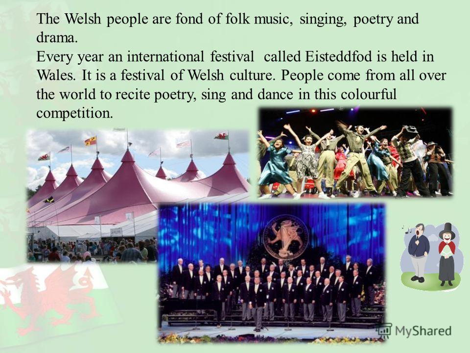 The Welsh people are fond of folk music, singing, poetry and drama. Every year an international festival called Eisteddfod is held in Wales. It is a festival of Welsh culture. People come from all over the world to recite poetry, sing and dance in th