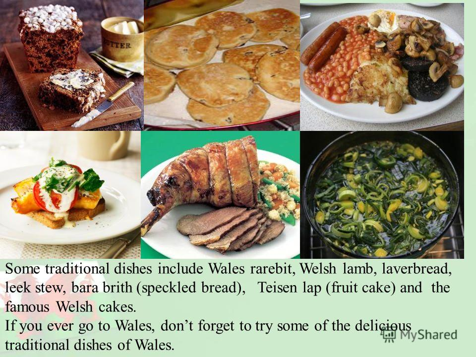 Some traditional dishes include Wales rarebit, Welsh lamb, laverbread, leek stew, bara brith (speckled bread), Teisen lap (fruit cake) and the famous Welsh cakes. If you ever go to Wales, dont forget to try some of the delicious traditional dishes of