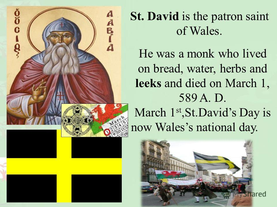 St. David is the patron saint of Wales. He was a monk who lived on bread, water, herbs and leeks and died on March 1, 589 A. D. March 1 st,St.Davids Day is now Waless national day.