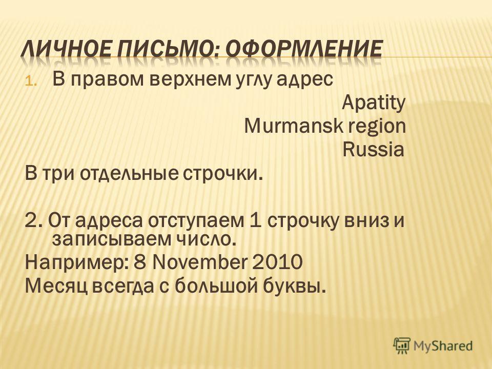 1. В правом верхнем углу адрес Apatity Murmansk region Russia В три отдельные строчки. 2. От адреса отступаем 1 строчку вниз и записываем число. Например: 8 November 2010 Месяц всегда с большой буквы.