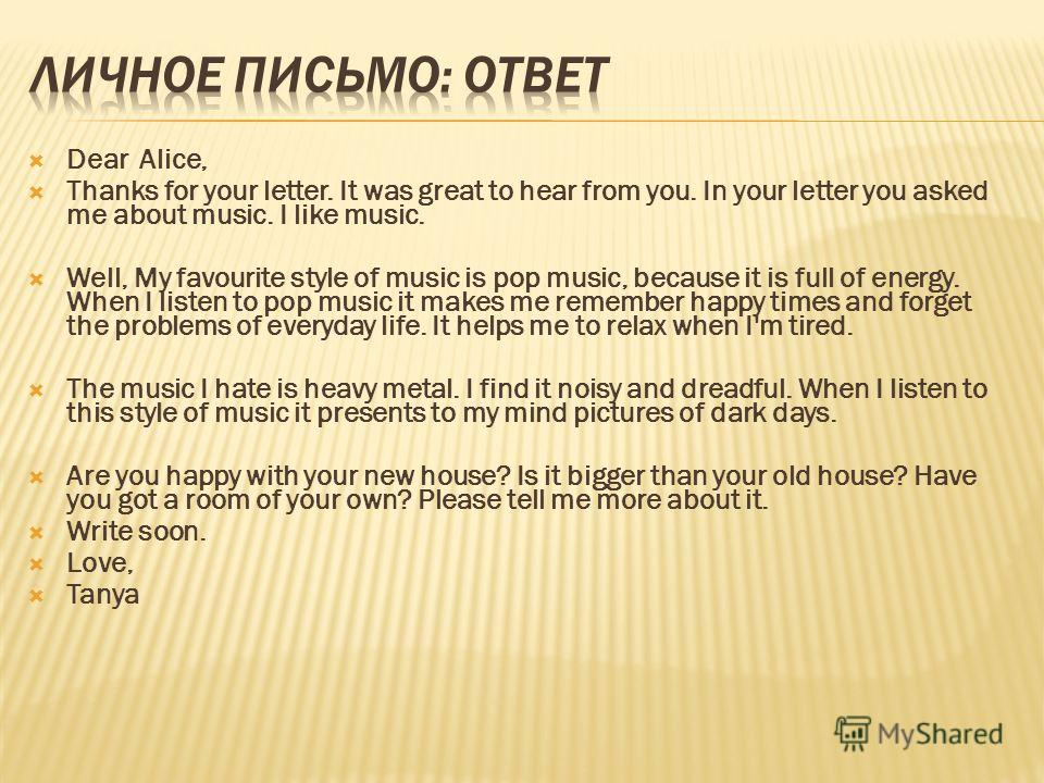 Dear Alice, Thanks for your letter. It was great to hear from you. In your letter you asked me about music. I like music. Well, My favourite style of music is pop music, because it is full of energy. When I listen to pop music it makes me remember ha