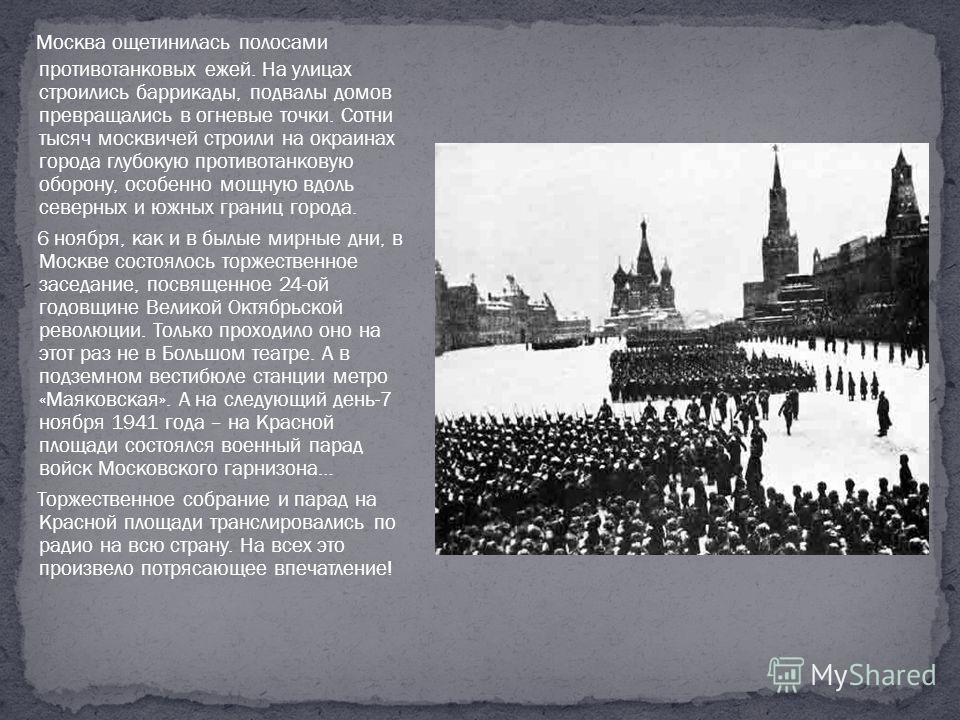 Москва ощетинилась полосами противотанковых ежей. На улицах строились баррикады, подвалы домов превращались в огневые точки. Сотни тысяч москвичей строили на окраинах города глубокую противотанковую оборону, особенно мощную вдоль северных и южных гра