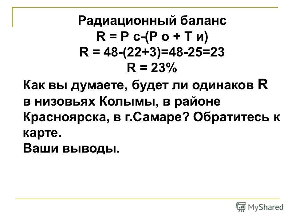 Радиационный баланс R = Р с-(Р о + Т и) R = 48-(22+3)=48-25=23 R = 23% Как вы думаете, будет ли одинаков R в низовьях Колымы, в районе Красноярска, в г.Самаре? Обратитесь к карте. Ваши выводы.