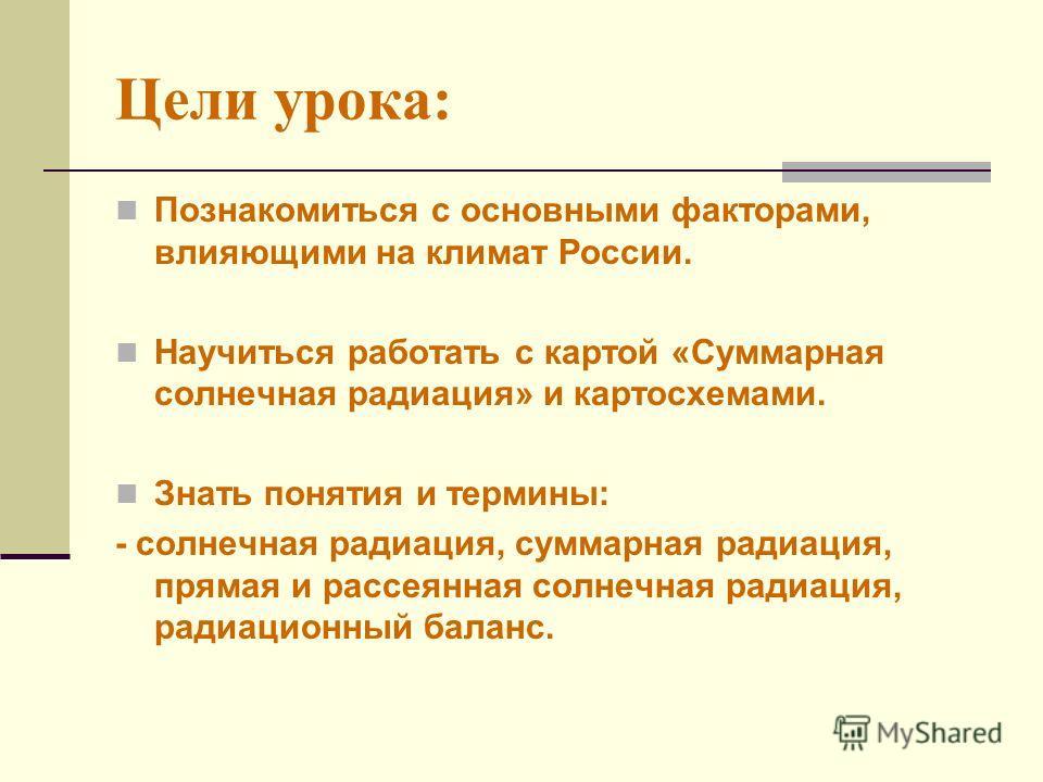 Цели урока: Познакомиться с основными факторами, влияющими на климат России. Научиться работать с картой «Суммарная солнечная радиация» и картосхемами. Знать понятия и термины: - солнечная радиация, суммарная радиация, прямая и рассеянная солнечная р
