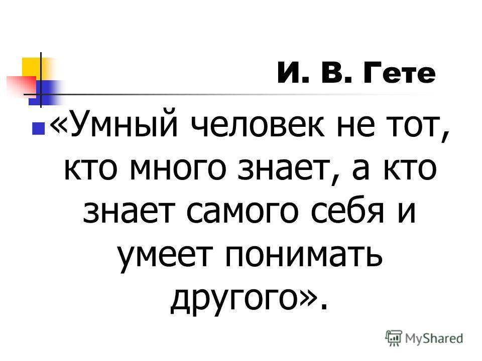 «Умный человек не тот, кто много знает, а кто знает самого себя и умеет понимать другого». И. В. Гете