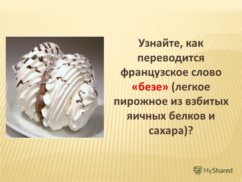 Узнайте, как переводится французское слово «безе» (легкое пирожное из взбитых яичных белков и сахара)?